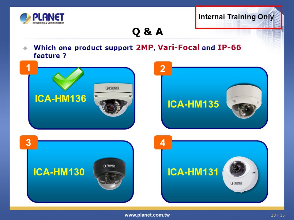 23 / 15  Which one product support 2MP, Vari-Focal and IP-66 feature ? Q & A Internal Training Only ICA-HM131 4 ICA-HM136 1 ICA-HM135 2 ICA-HM130 3