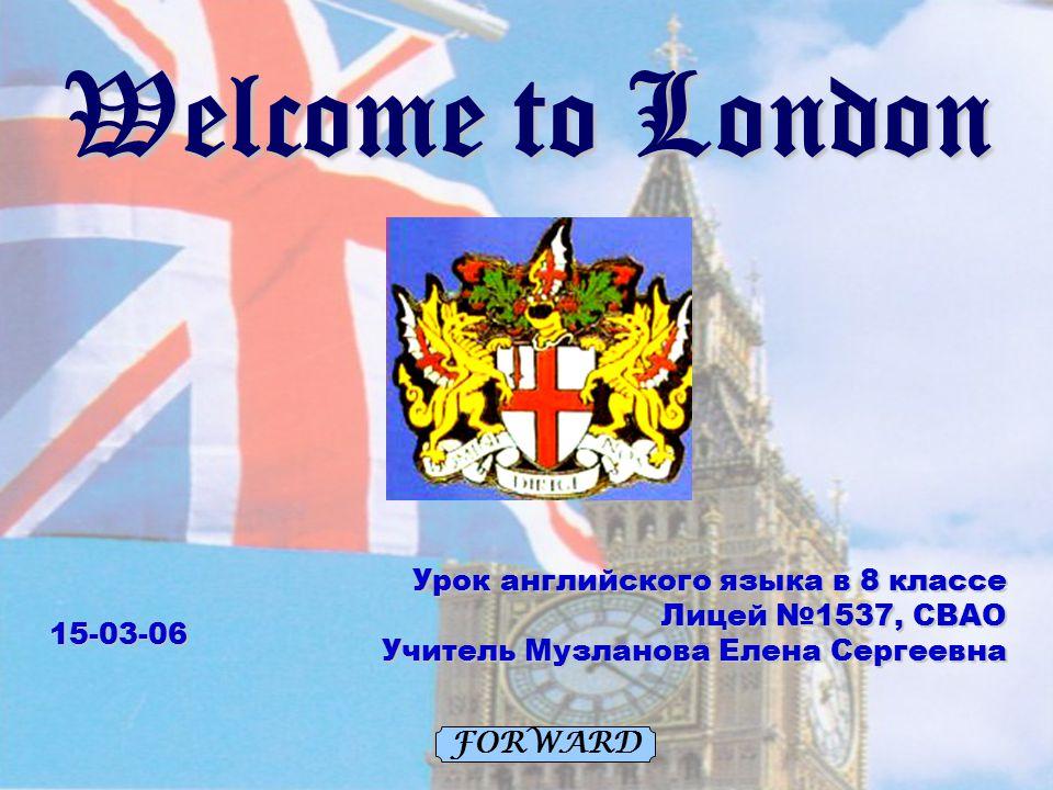 Welcome to London FORWARDУрок английского языка в 8 классе Лицей №1537, СВАО Учитель Музланова Елена Сергеевна 15-03-06