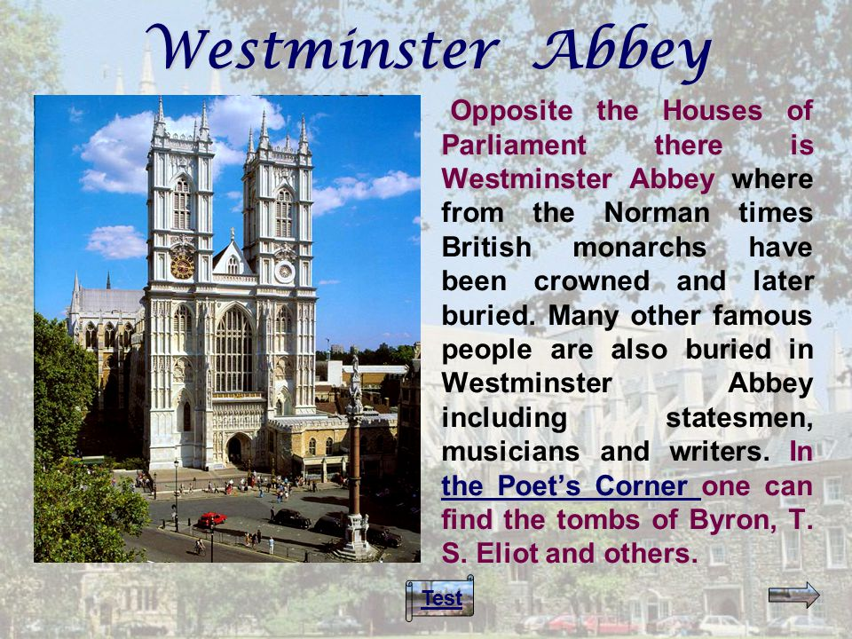 Opposite the Houses of Parliament there is Westminster Abbey In the Poet's Corner one can find the tombs of Byron, T.