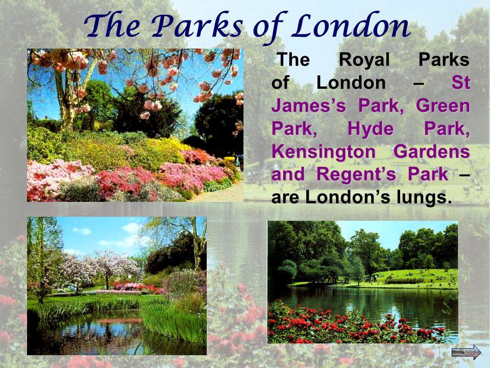 The Parks of London St James's Park, Green Park, Hyde Park, Kensington Gardens and Regent's Park The Royal Parks of London – St James's Park, Green Park, Hyde Park, Kensington Gardens and Regent's Park – are London's lungs.