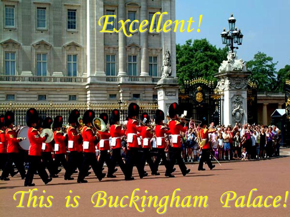 Excellent! This is Buckingham Palace!