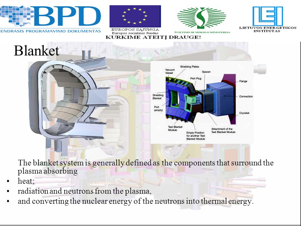 Blanket The blanket system is generally defined as the components that surround the plasma absorbing heat; radiation and neutrons from the plasma, and converting the nuclear energy of the neutrons into thermal energy.