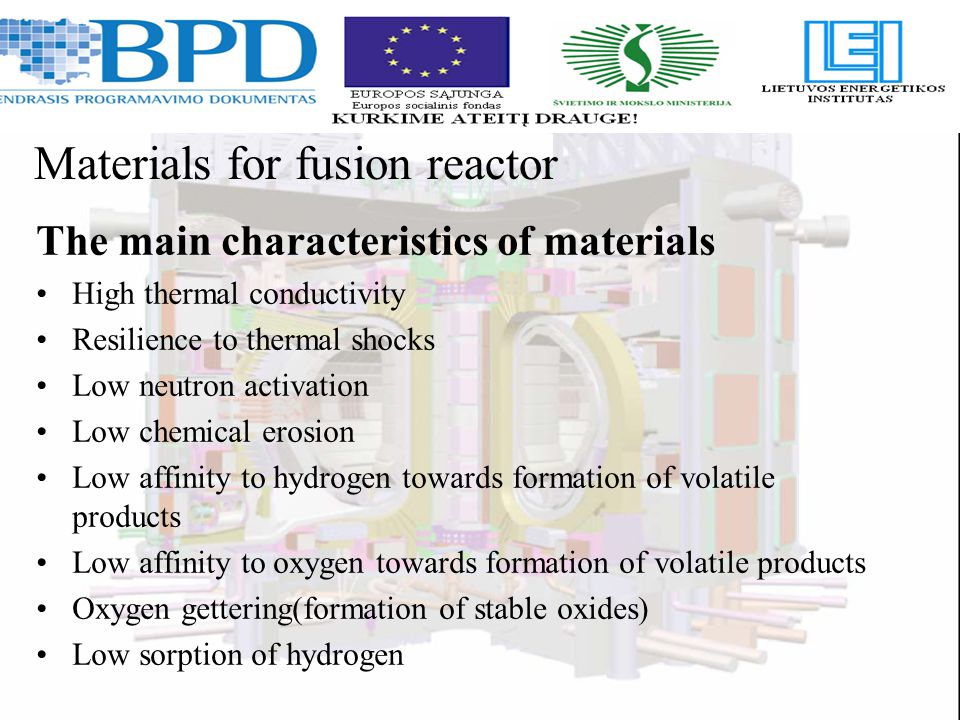 The main characteristics of materials High thermal conductivity Resilience to thermal shocks Low neutron activation Low chemical erosion Low affinity to hydrogen towards formation of volatile products Low affinity to oxygen towards formation of volatile products Oxygen gettering(formation of stable oxides) Low sorption of hydrogen Materials for fusion reactor