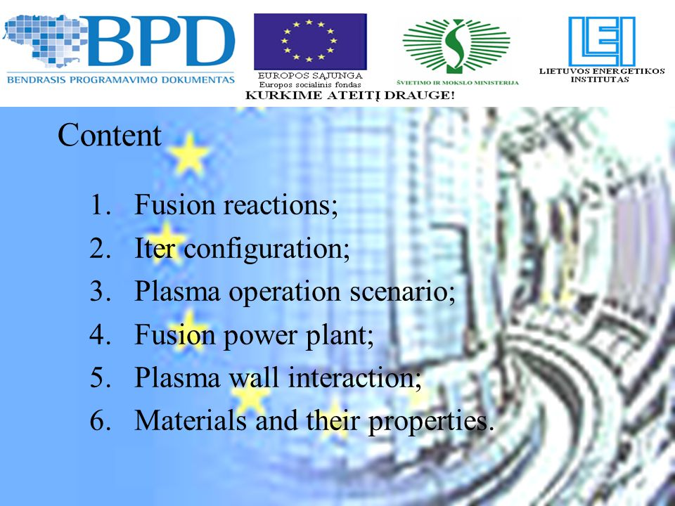 Content 1.Fusion reactions; 2.Iter configuration; 3.Plasma operation scenario; 4.Fusion power plant; 5.Plasma wall interaction; 6.Materials and their properties.