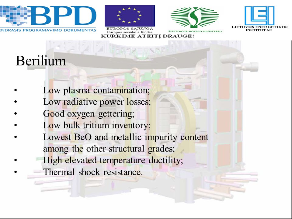Berilium Low plasma contamination; Low radiative power losses; Good oxygen gettering; Low bulk tritium inventory; Lowest BeO and metallic impurity content among the other structural grades; High elevated temperature ductility; Thermal shock resistance.