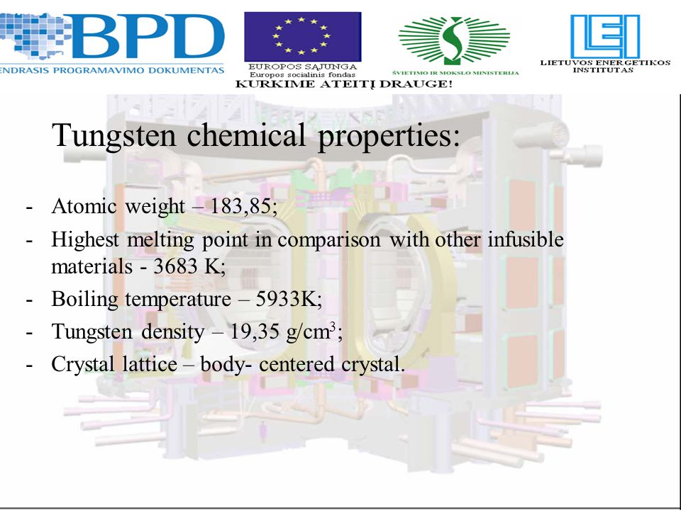 Tungsten chemical properties: -Atomic weight – 183,85; -Highest melting point in comparison with other infusible materials - 3683 K; -Boiling temperature – 5933K; -Tungsten density – 19,35 g/cm 3 ; -Crystal lattice – body- centered crystal.