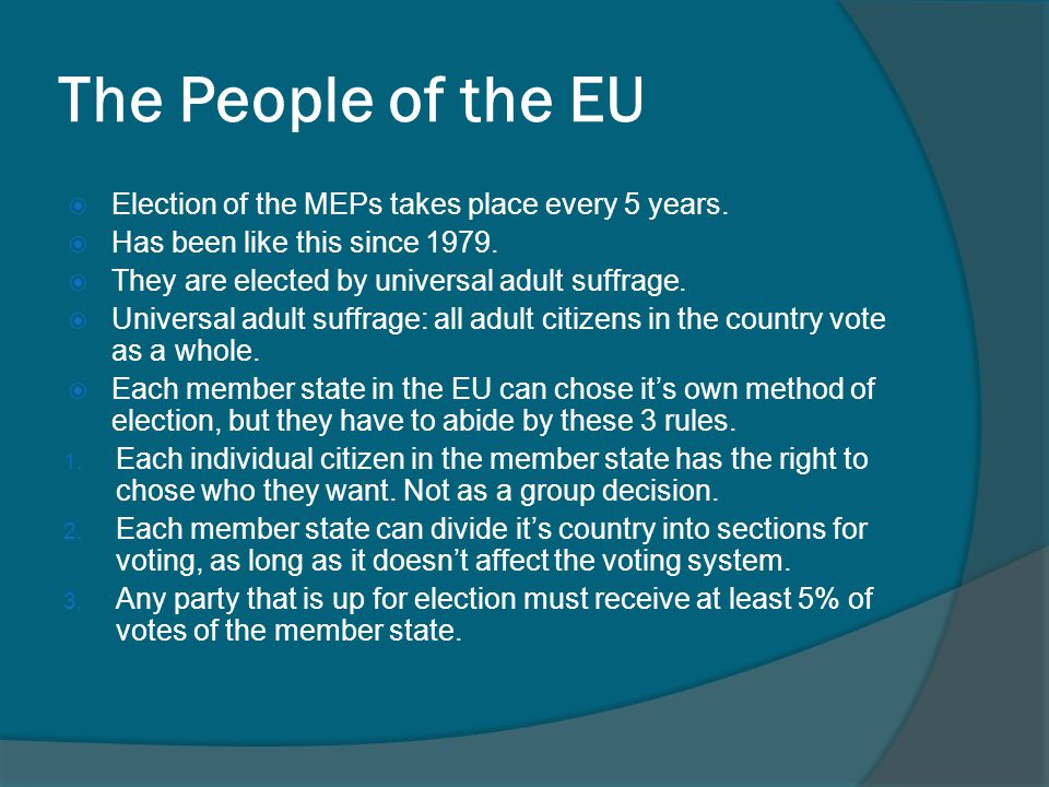 The People of the EU  Election of the MEPs takes place every 5 years.  Has been like this since 1979.  They are elected by universal adult suffrage