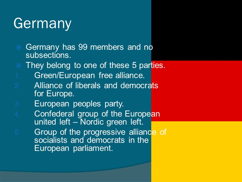 Germany  Germany has 99 members and no subsections.  They belong to one of these 5 parties. 1. Green/European free alliance. 2. Alliance of liberals