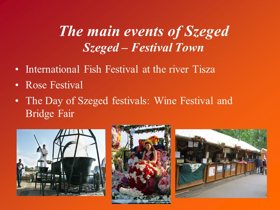 The main events of Szeged Szeged – Festival Town International Fish Festival at the river Tisza Rose Festival The Day of Szeged festivals: Wine Festival and Bridge Fair