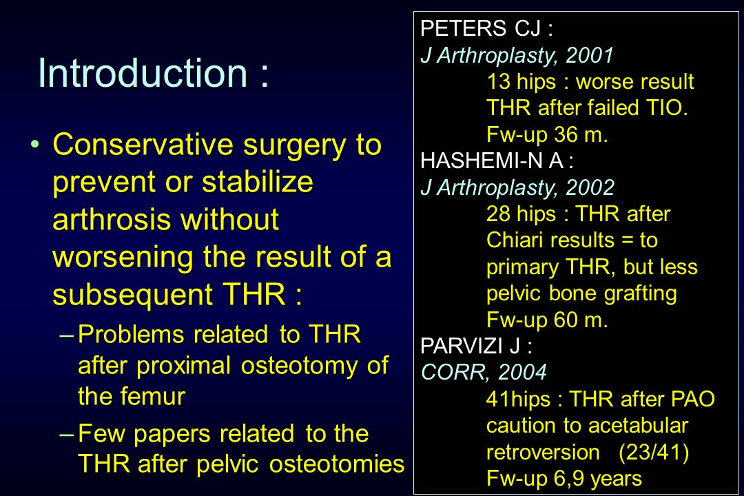 Introduction : Conservative surgery to prevent or stabilize arthrosis without worsening the result of a subsequent THR :Conservative surgery to prevent or stabilize arthrosis without worsening the result of a subsequent THR : –Problems related to THR after proximal osteotomy of the femur –Few papers related to the THR after pelvic osteotomies PETERS CJ : J Arthroplasty, 2001 13 hips : worse result THR after failed TIO.