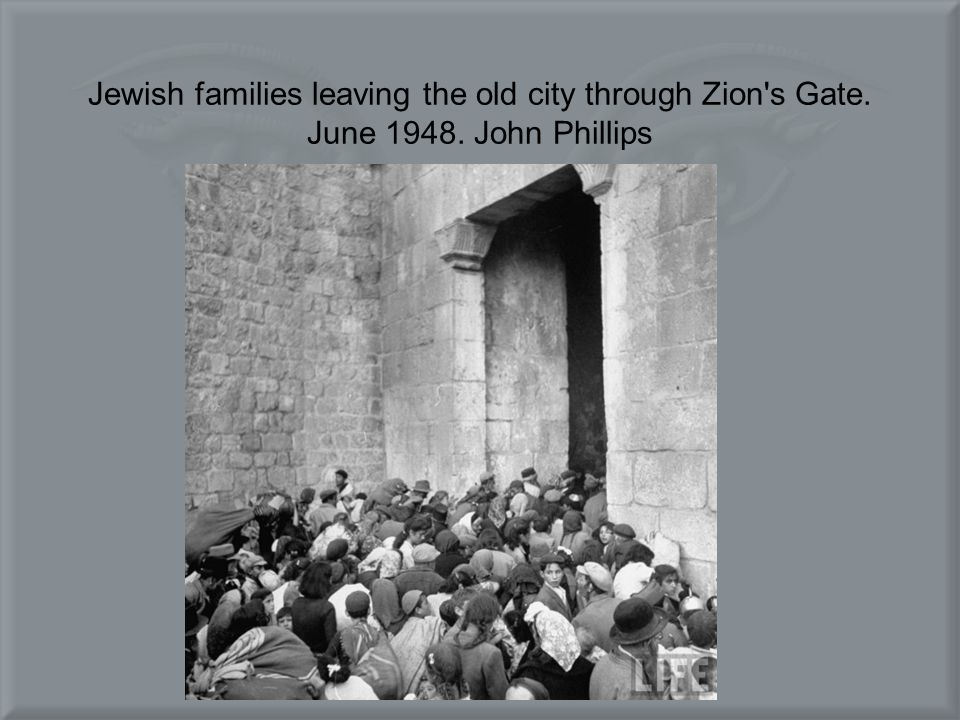 Jewish families leaving the old city through Zion s Gate. June 1948. John Phillips