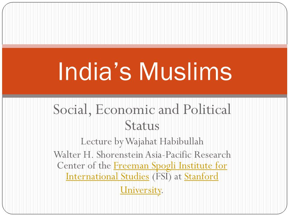 Social, Economic and Political Status Lecture by Wajahat Habibullah Walter H. Shorenstein Asia-Pacific Research Center of the Freeman Spogli Institute