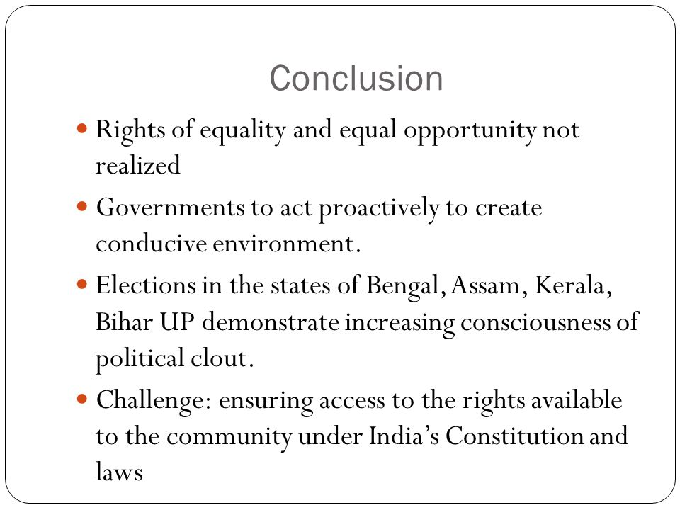 Conclusion Rights of equality and equal opportunity not realized Governments to act proactively to create conducive environment. Elections in the stat