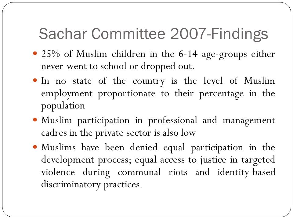 Sachar Committee 2007-Findings 25% of Muslim children in the 6-14 age-groups either never went to school or dropped out. In no state of the country is