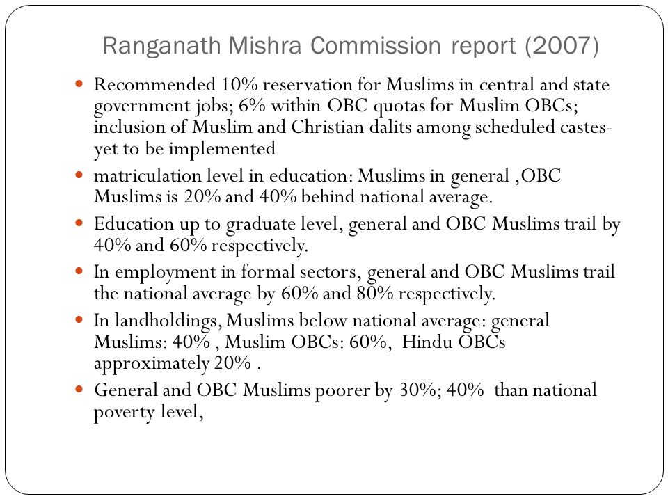 Ranganath Mishra Commission report (2007) Recommended 10% reservation for Muslims in central and state government jobs; 6% within OBC quotas for Musli