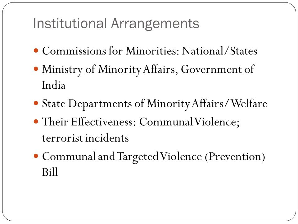 Institutional Arrangements Commissions for Minorities: National/States Ministry of Minority Affairs, Government of India State Departments of Minority Affairs/Welfare Their Effectiveness: Communal Violence; terrorist incidents Communal and Targeted Violence (Prevention) Bill