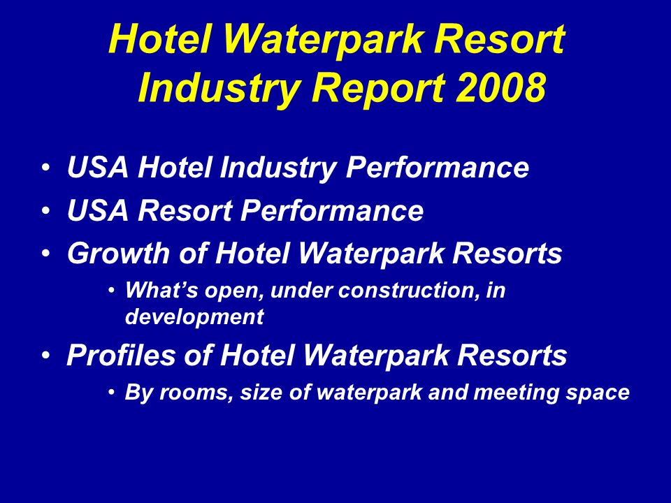 Hotel Waterpark Resort Industry Report 2008 USA Hotel Industry Performance USA Resort Performance Growth of Hotel Waterpark Resorts What's open, under construction, in development Profiles of Hotel Waterpark Resorts By rooms, size of waterpark and meeting space