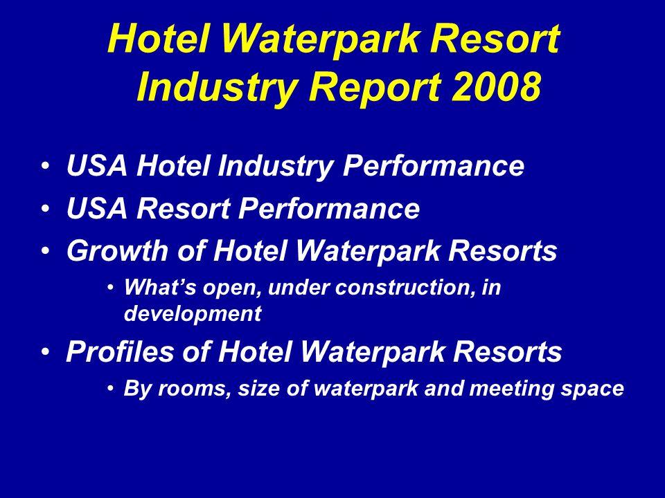 Hotel Waterpark Resort Industry Report 2008 USA Hotel Industry Performance USA Resort Performance Growth of Hotel Waterpark Resorts What's open, under