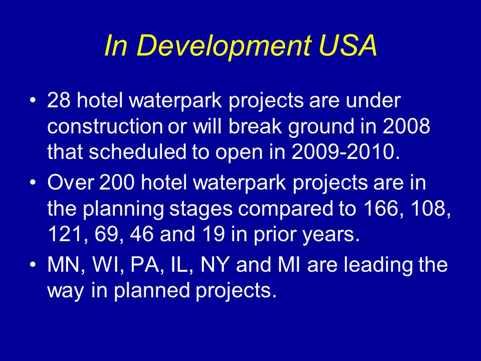 In Development USA 28 hotel waterpark projects are under construction or will break ground in 2008 that scheduled to open in 2009-2010. Over 200 hotel