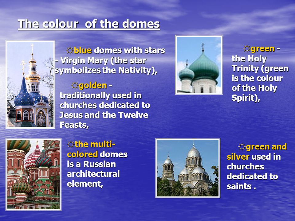 The colour of the domes ☼ blue domes with stars - Virgin Mary (the star symbolizes the Nativity), ☼ golden - traditionally used in churches dedicated to Jesus and the Twelve Feasts, ☼ the multi- colored domes is a Russian architectural element, ☼ green - the Holy Trinity (green is the colour of the Holy Spirit), ☼ green and silver used in churches dedicated to saints.
