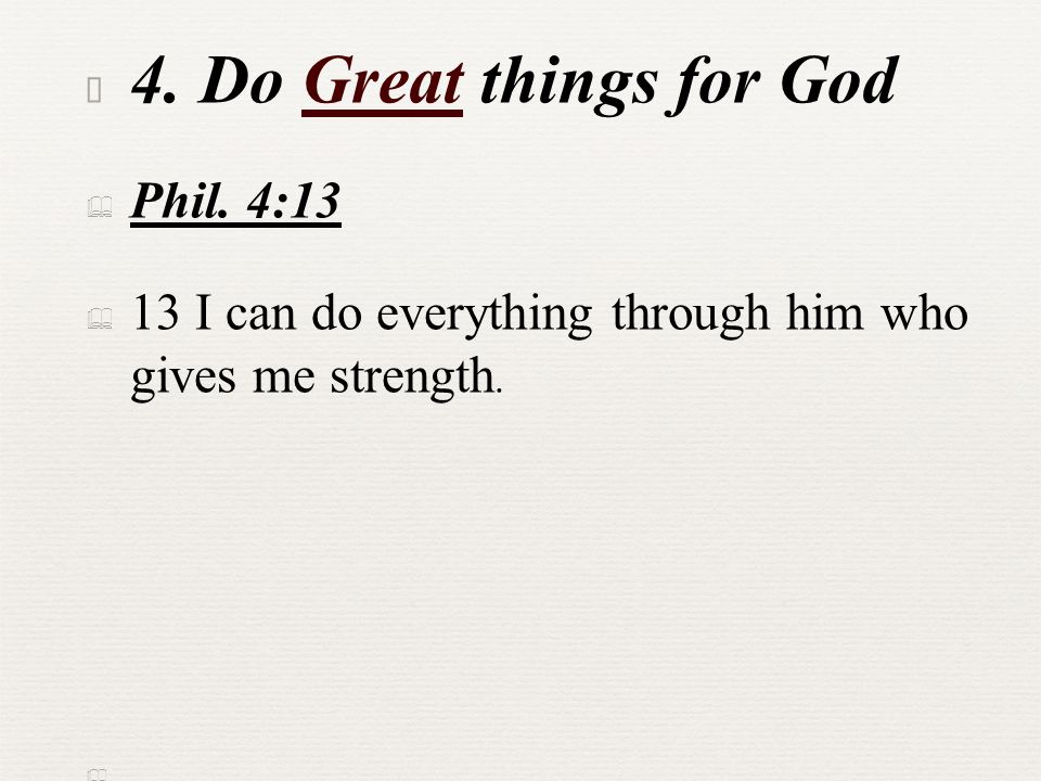 ✦ 4. Do Great things for God ✦ Phil. 4:13 ✦ 13 I can do everything through him who gives me strength. ✦
