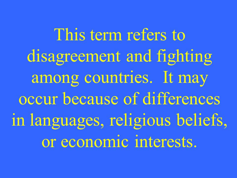 This term refers to disagreement and fighting among countries. It may occur because of differences in languages, religious beliefs, or economic intere