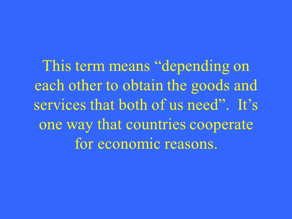 "This term means ""depending on each other to obtain the goods and services that both of us need"". It's one way that countries cooperate for economic re"