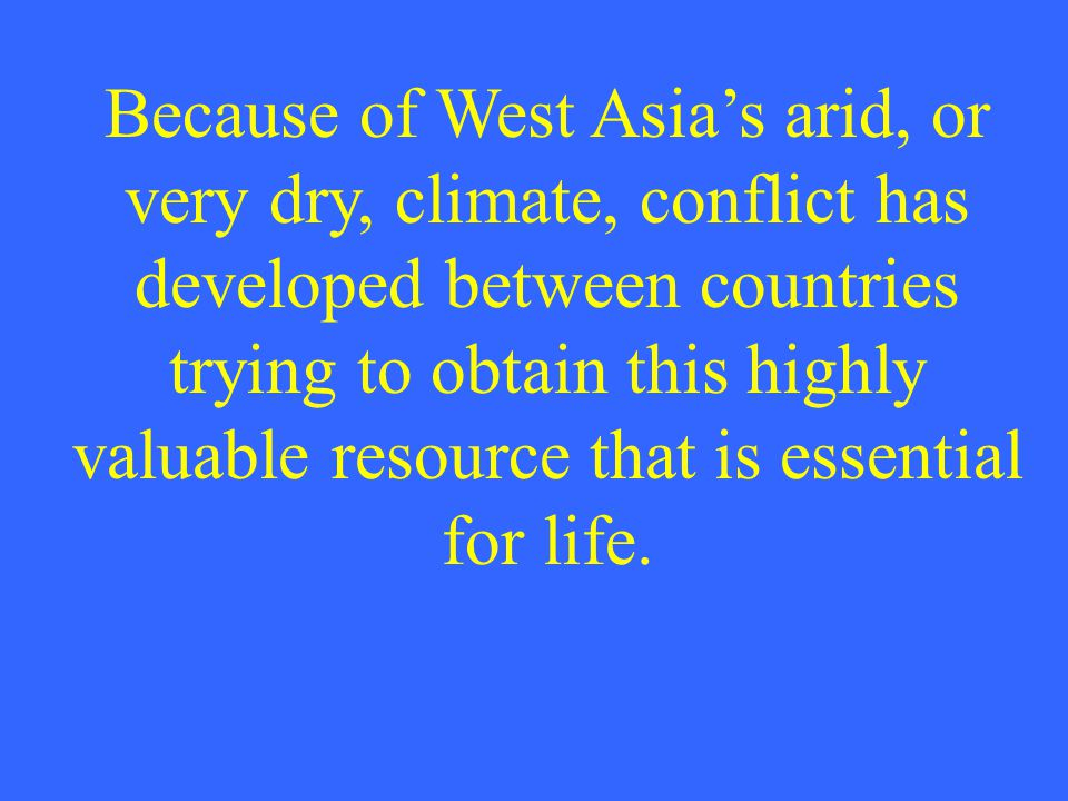 Because of West Asia's arid, or very dry, climate, conflict has developed between countries trying to obtain this highly valuable resource that is essential for life.