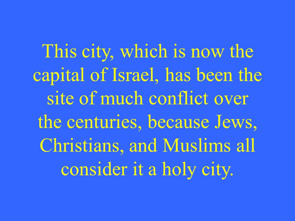 This city, which is now the capital of Israel, has been the site of much conflict over the centuries, because Jews, Christians, and Muslims all consid