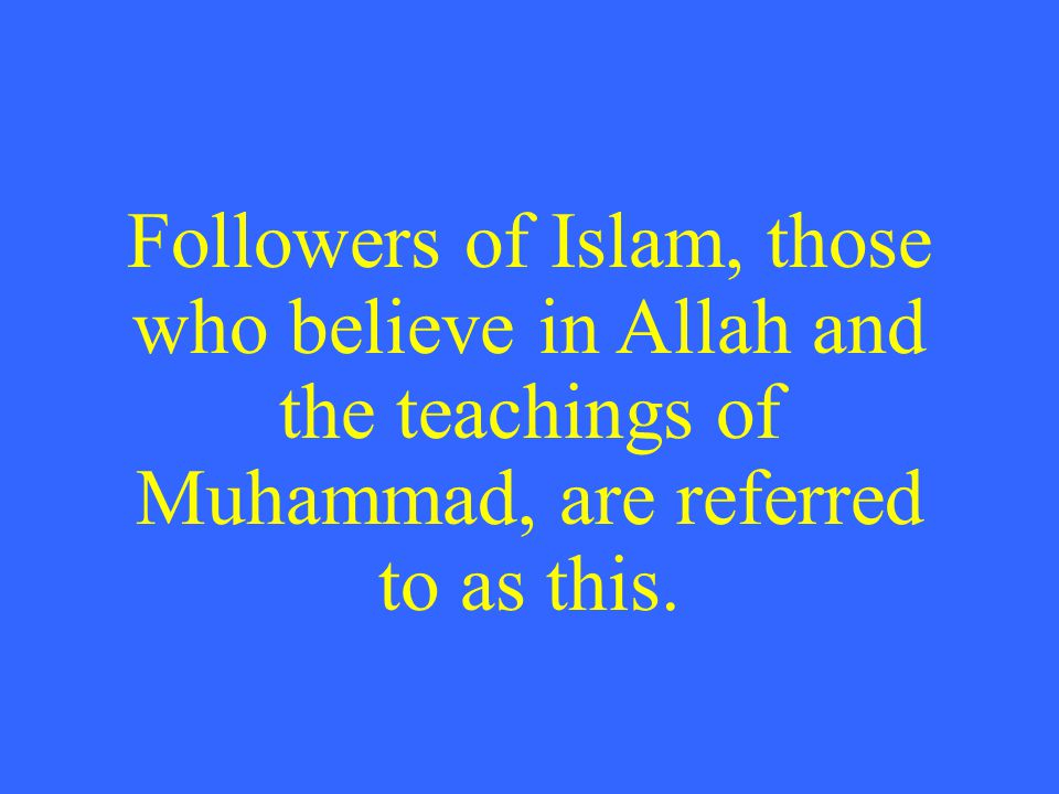 Followers of Islam, those who believe in Allah and the teachings of Muhammad, are referred to as this.