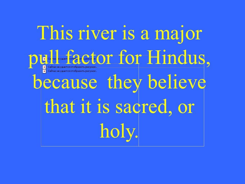 This river is a major pull factor for Hindus, because they believe that it is sacred, or holy.