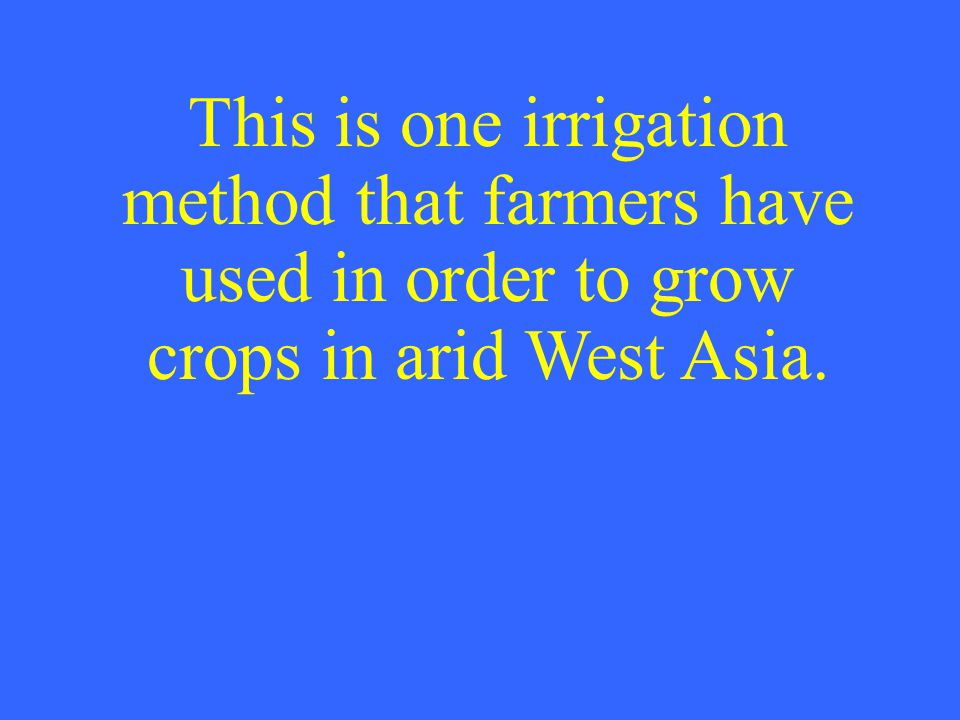 This is one irrigation method that farmers have used in order to grow crops in arid West Asia.