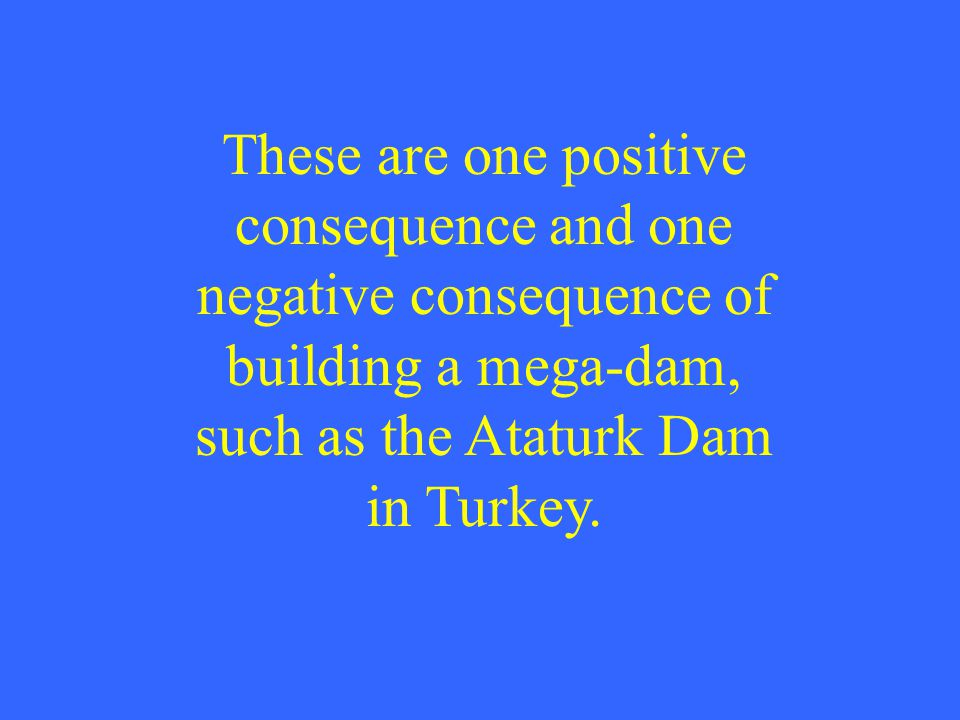 These are one positive consequence and one negative consequence of building a mega-dam, such as the Ataturk Dam in Turkey.
