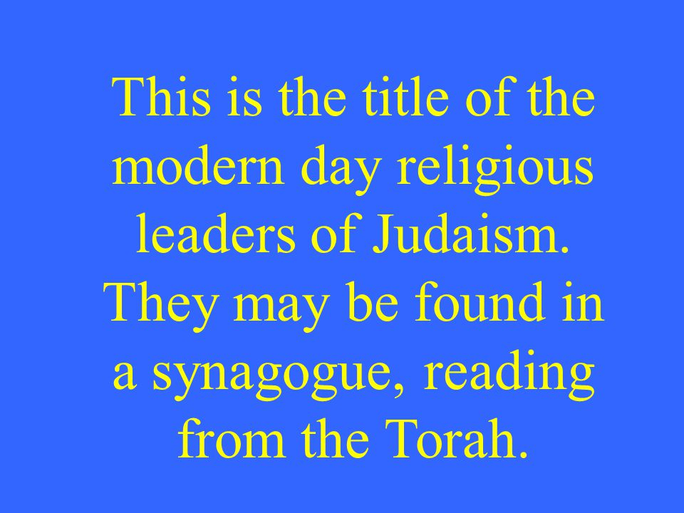 This is the title of the modern day religious leaders of Judaism. They may be found in a synagogue, reading from the Torah.