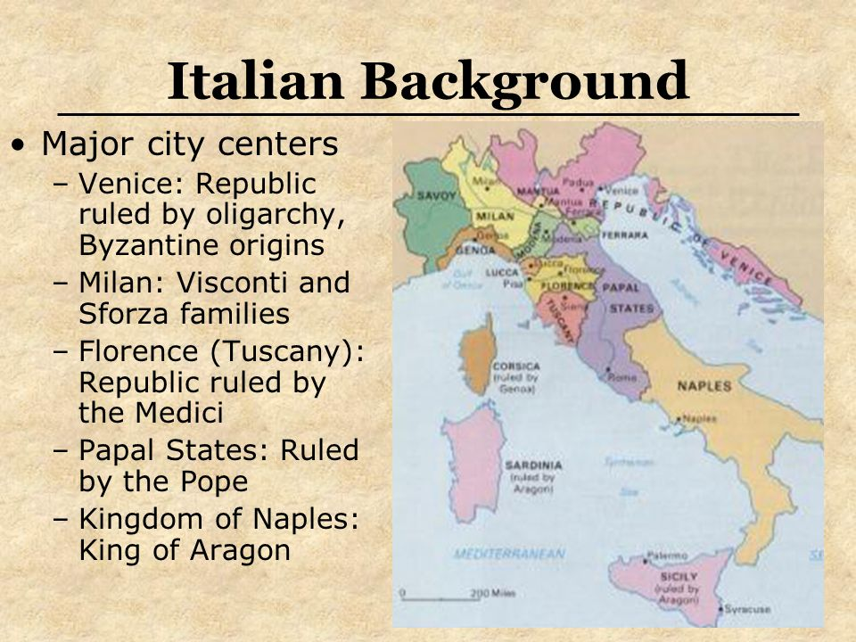 Italian Background Major city centers –Venice: Republic ruled by oligarchy, Byzantine origins –Milan: Visconti and Sforza families –Florence (Tuscany): Republic ruled by the Medici –Papal States: Ruled by the Pope –Kingdom of Naples: King of Aragon