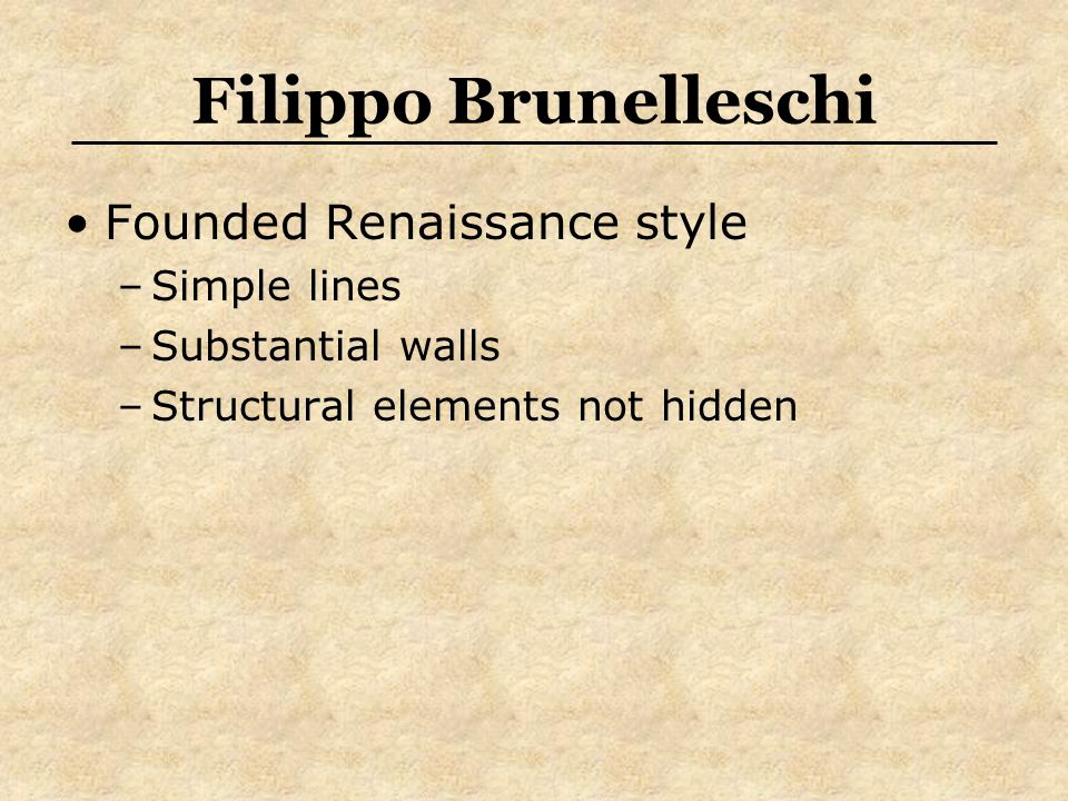 Filippo Brunelleschi Founded Renaissance style –Simple lines –Substantial walls –Structural elements not hidden