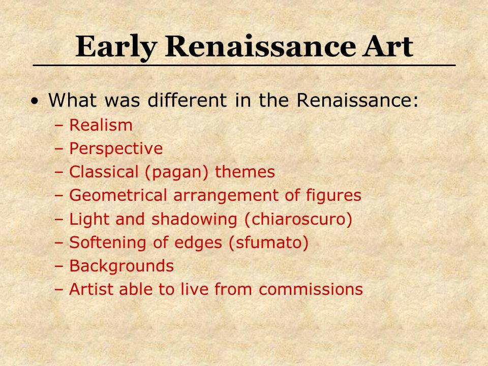 Early Renaissance Art What was different in the Renaissance: –Realism –Perspective –Classical (pagan) themes –Geometrical arrangement of figures –Light and shadowing (chiaroscuro) –Softening of edges (sfumato) –Backgrounds –Artist able to live from commissions