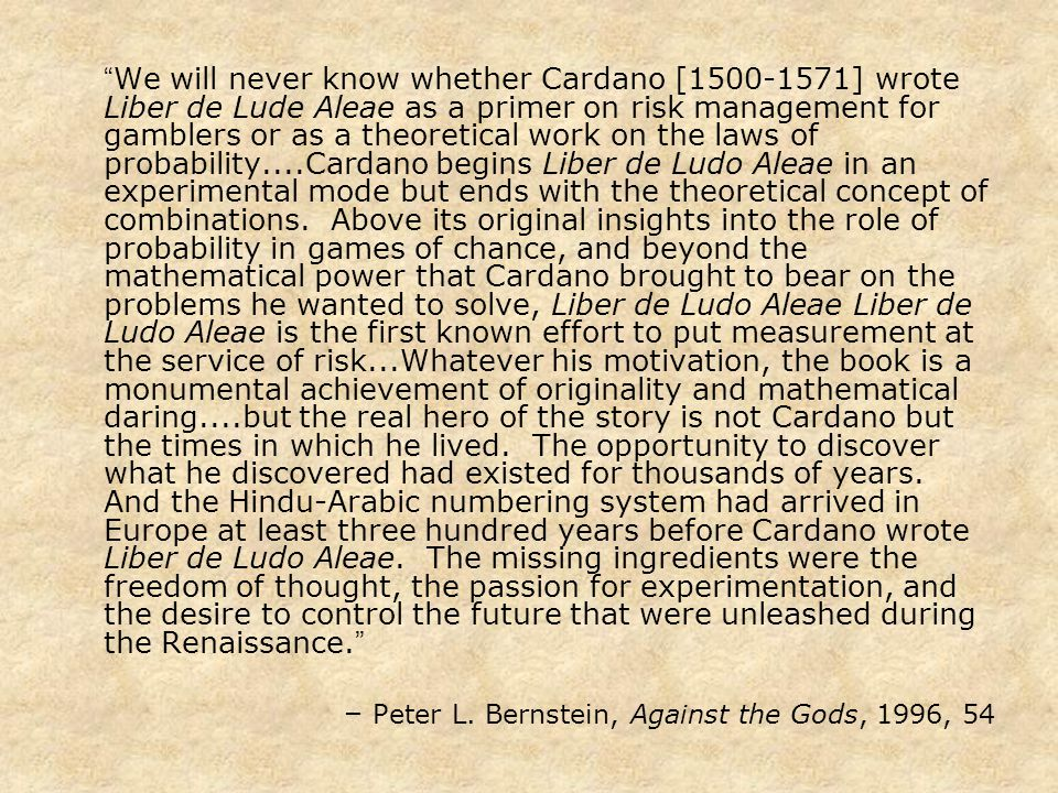 We will never know whether Cardano [1500-1571] wrote Liber de Lude Aleae as a primer on risk management for gamblers or as a theoretical work on the laws of probability....Cardano begins Liber de Ludo Aleae in an experimental mode but ends with the theoretical concept of combinations.