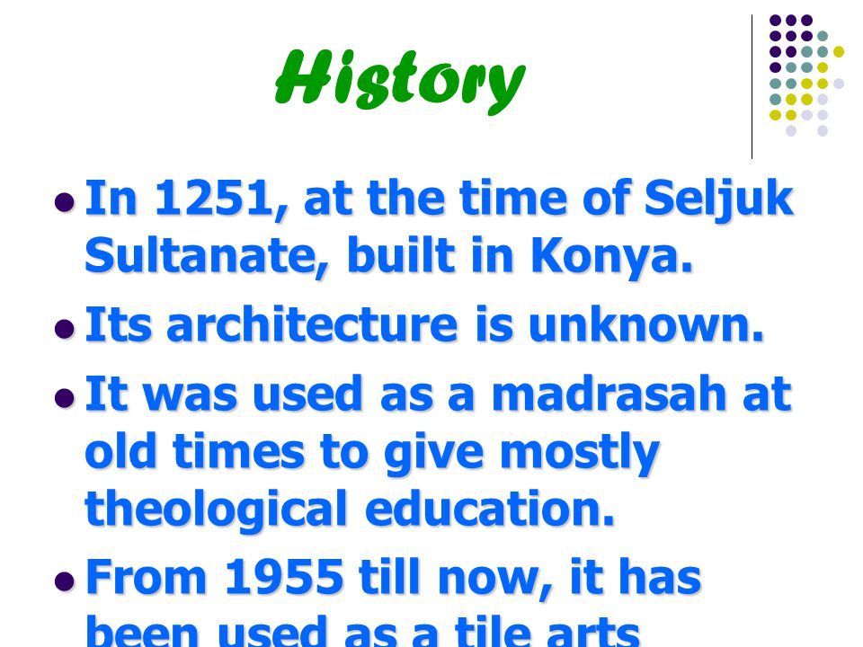 History In 1251, at the time of Seljuk Sultanate, built in Konya.