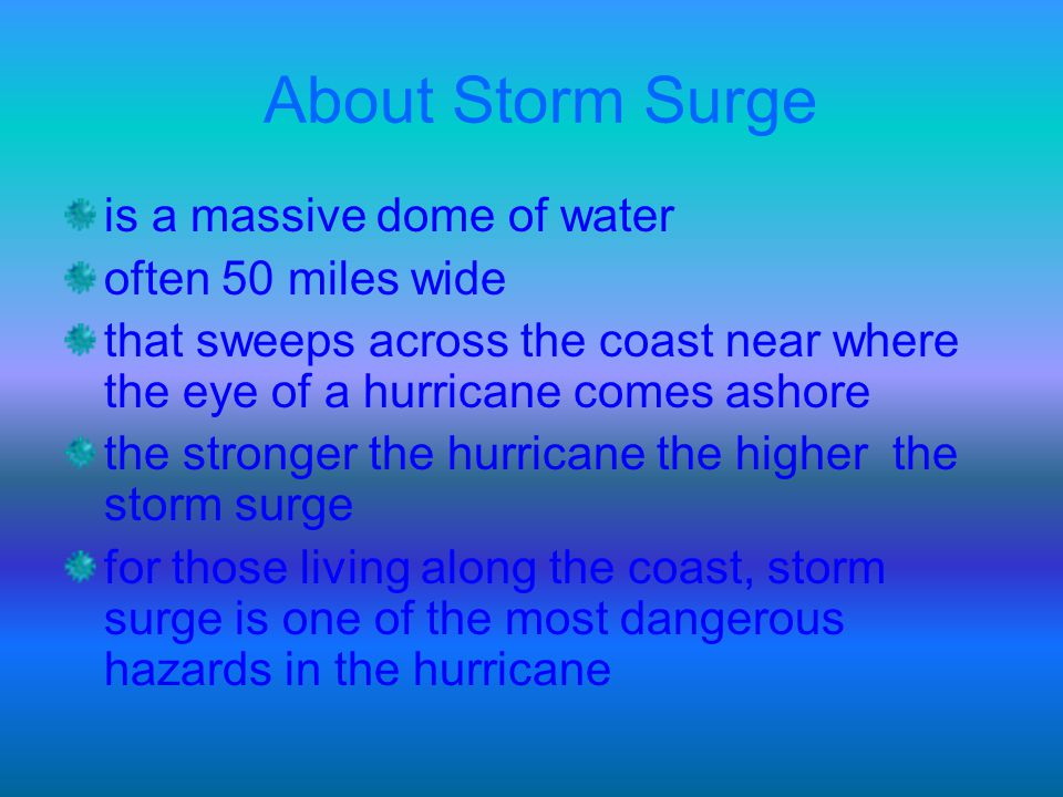 About Storm Surge is a massive dome of water often 50 miles wide that sweeps across the coast near where the eye of a hurricane comes ashore the stron