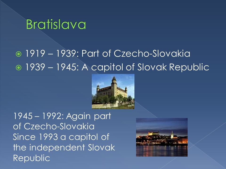  1919 – 1939: Part of Czecho-Slovakia  1939 – 1945: A capitol of Slovak Republic 1945 – 1992: Again part of Czecho-Slovakia Since 1993 a capitol of the independent Slovak Republic