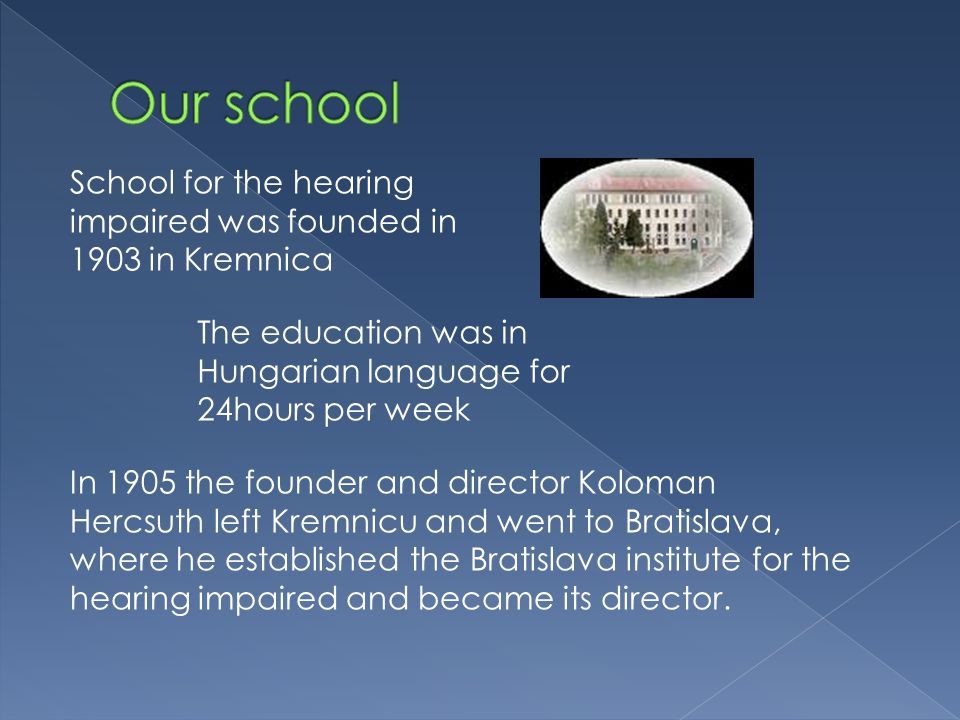 School for the hearing impaired was founded in 1903 in Kremnica The education was in Hungarian language for 24hours per week In 1905 the founder and director Koloman Hercsuth left Kremnicu and went to Bratislava, where he established the Bratislava institute for the hearing impaired and became its director.