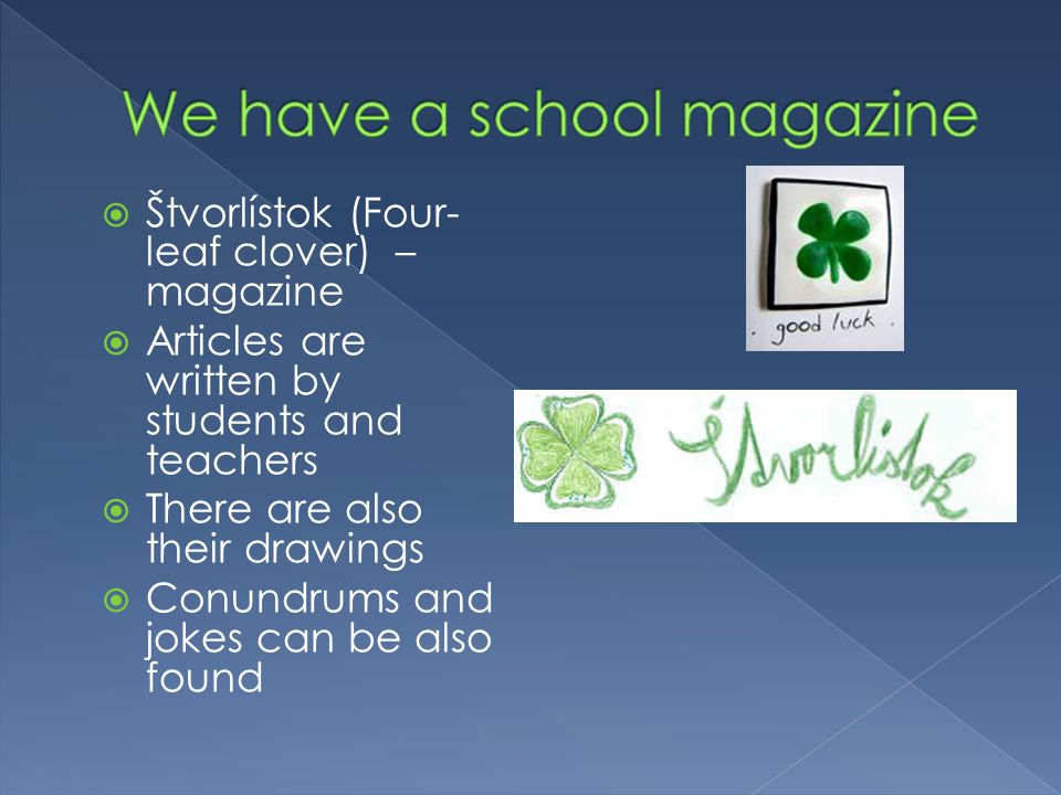  Štvorlístok (Four- leaf clover) – magazine  Articles are written by students and teachers  There are also their drawings  Conundrums and jokes can be also found
