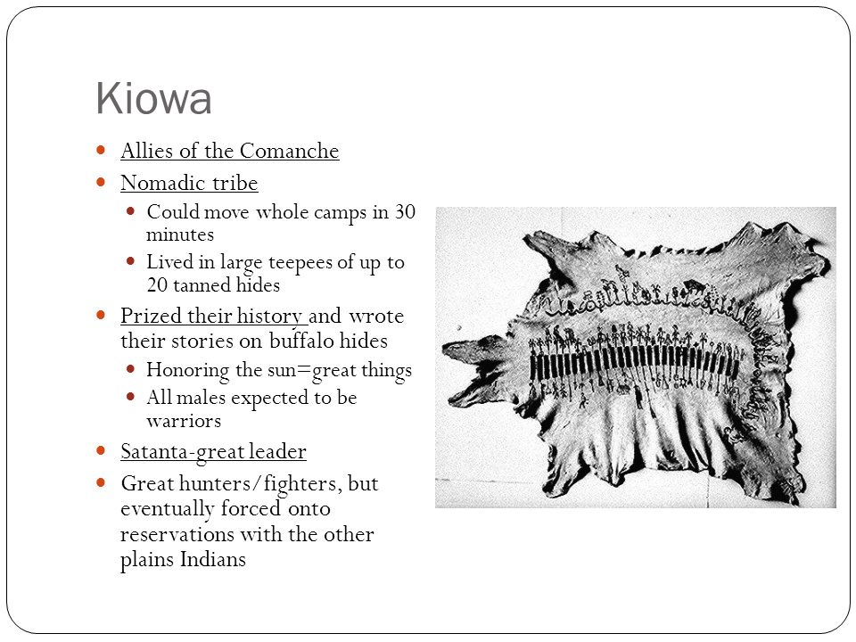 Kiowa Allies of the Comanche Nomadic tribe Could move whole camps in 30 minutes Lived in large teepees of up to 20 tanned hides Prized their history a