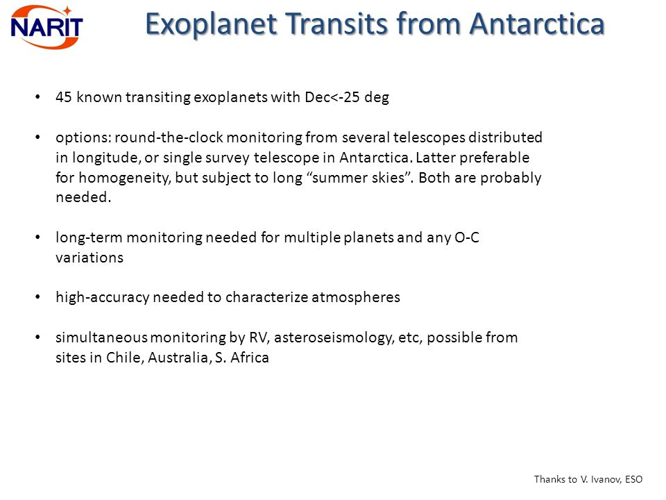 Exoplanet Transits from Antarctica 45 known transiting exoplanets with Dec<-25 deg options: round-the-clock monitoring from several telescopes distributed in longitude, or single survey telescope in Antarctica.