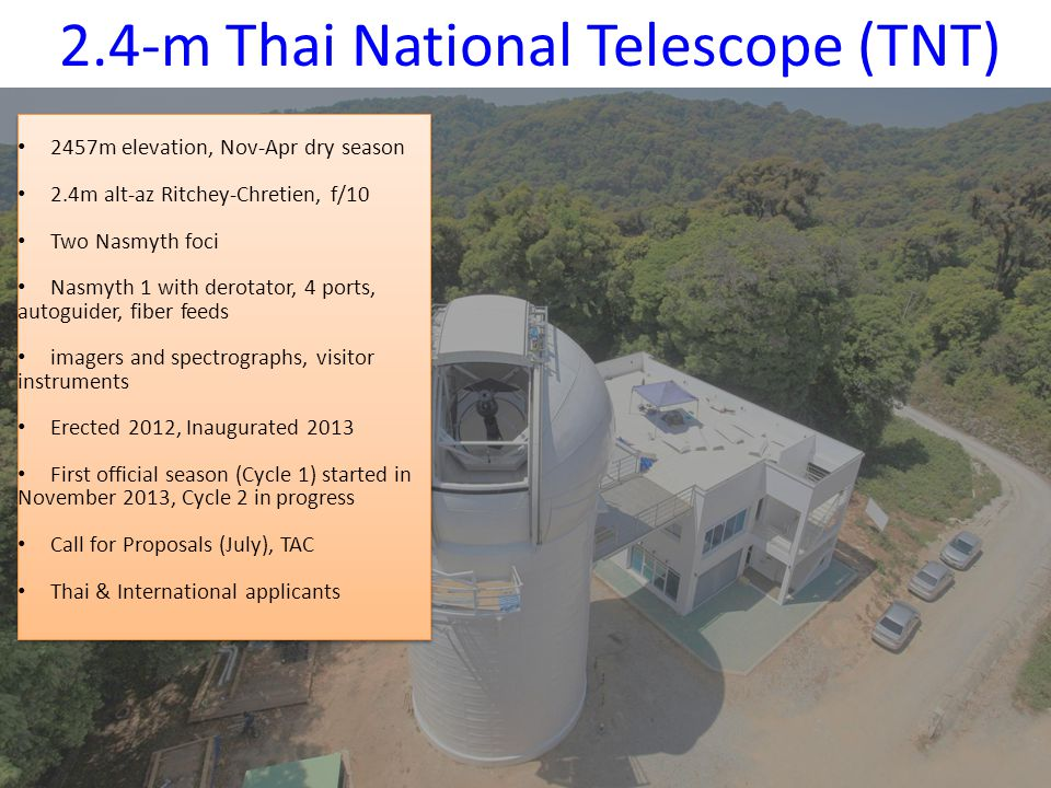 2.4-m Thai National Telescope (TNT) 2457m elevation, Nov-Apr dry season 2.4m alt-az Ritchey-Chretien, f/10 Two Nasmyth foci Nasmyth 1 with derotator, 4 ports, autoguider, fiber feeds imagers and spectrographs, visitor instruments Erected 2012, Inaugurated 2013 First official season (Cycle 1) started in November 2013, Cycle 2 in progress Call for Proposals (July), TAC Thai & International applicants 2457m elevation, Nov-Apr dry season 2.4m alt-az Ritchey-Chretien, f/10 Two Nasmyth foci Nasmyth 1 with derotator, 4 ports, autoguider, fiber feeds imagers and spectrographs, visitor instruments Erected 2012, Inaugurated 2013 First official season (Cycle 1) started in November 2013, Cycle 2 in progress Call for Proposals (July), TAC Thai & International applicants