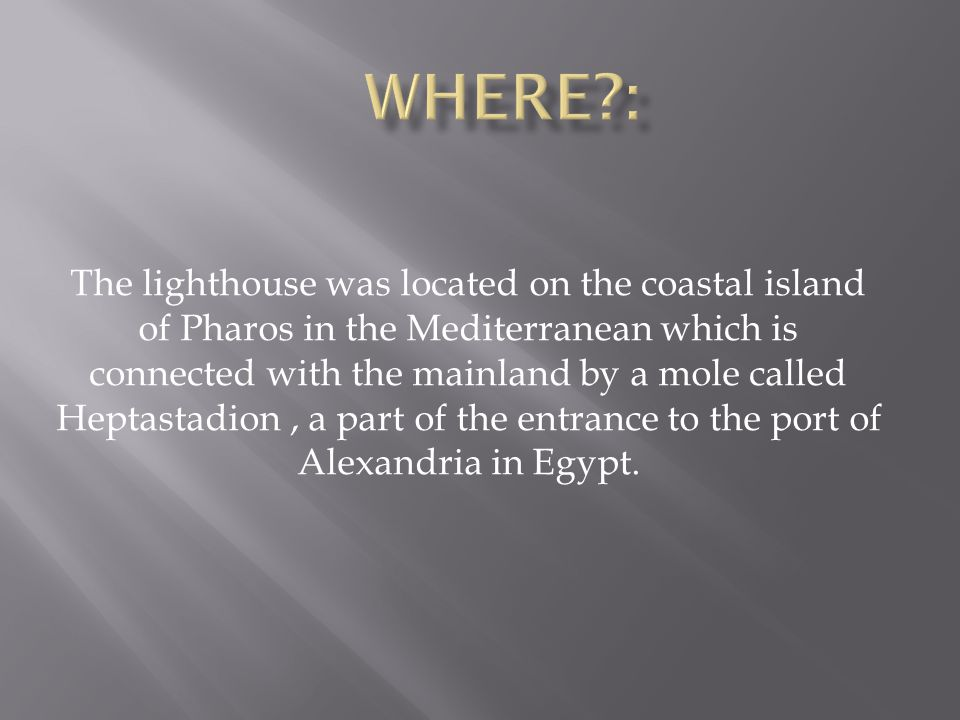 The lighthouse was located on the coastal island of Pharos in the Mediterranean which is connected with the mainland by a mole called Heptastadion, a part of the entrance to the port of Alexandria in Egypt.