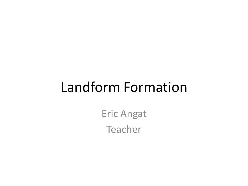 Landform Formation Eric Angat Teacher