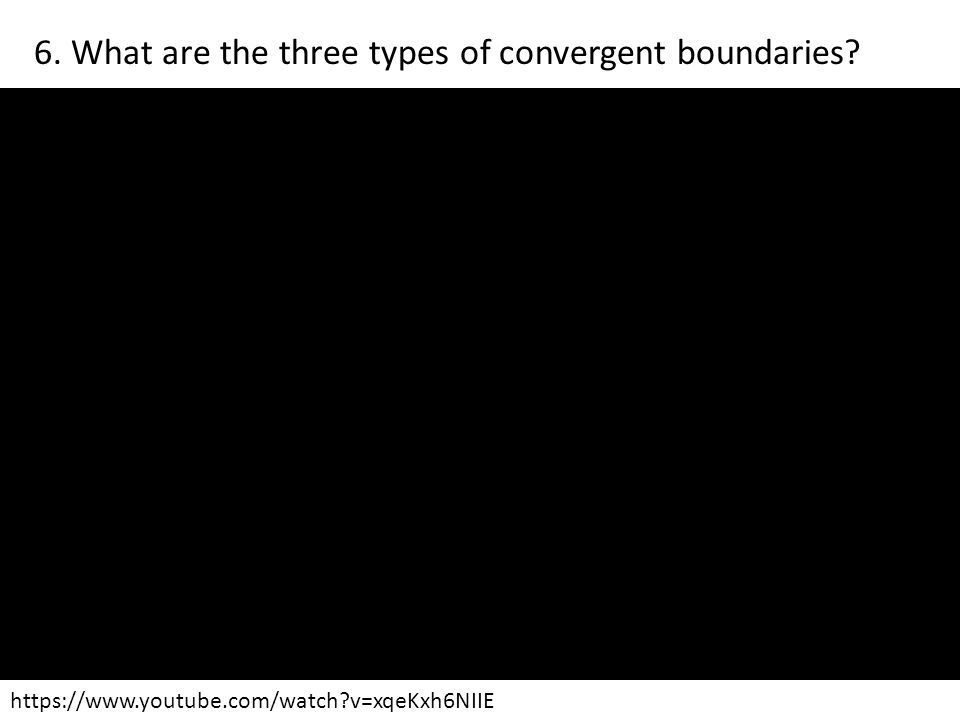 https://www.youtube.com/watch?v=xqeKxh6NIIE 6. What are the three types of convergent boundaries?