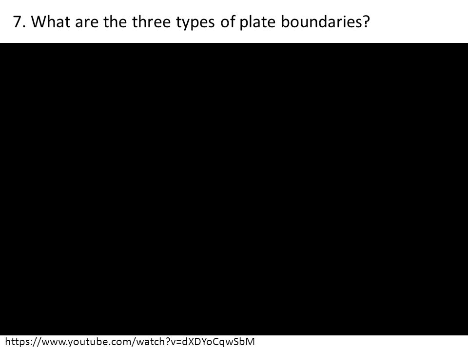 https://www.youtube.com/watch?v=dXDYoCqwSbM 7. What are the three types of plate boundaries?